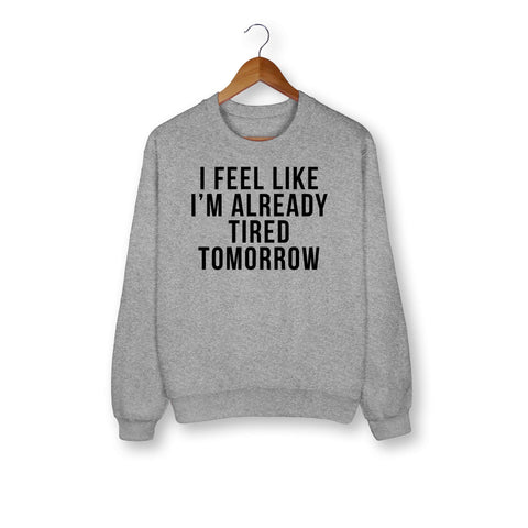 I'm Feel Like Already Tired Tomorrow Sweatshirt - HighCiti