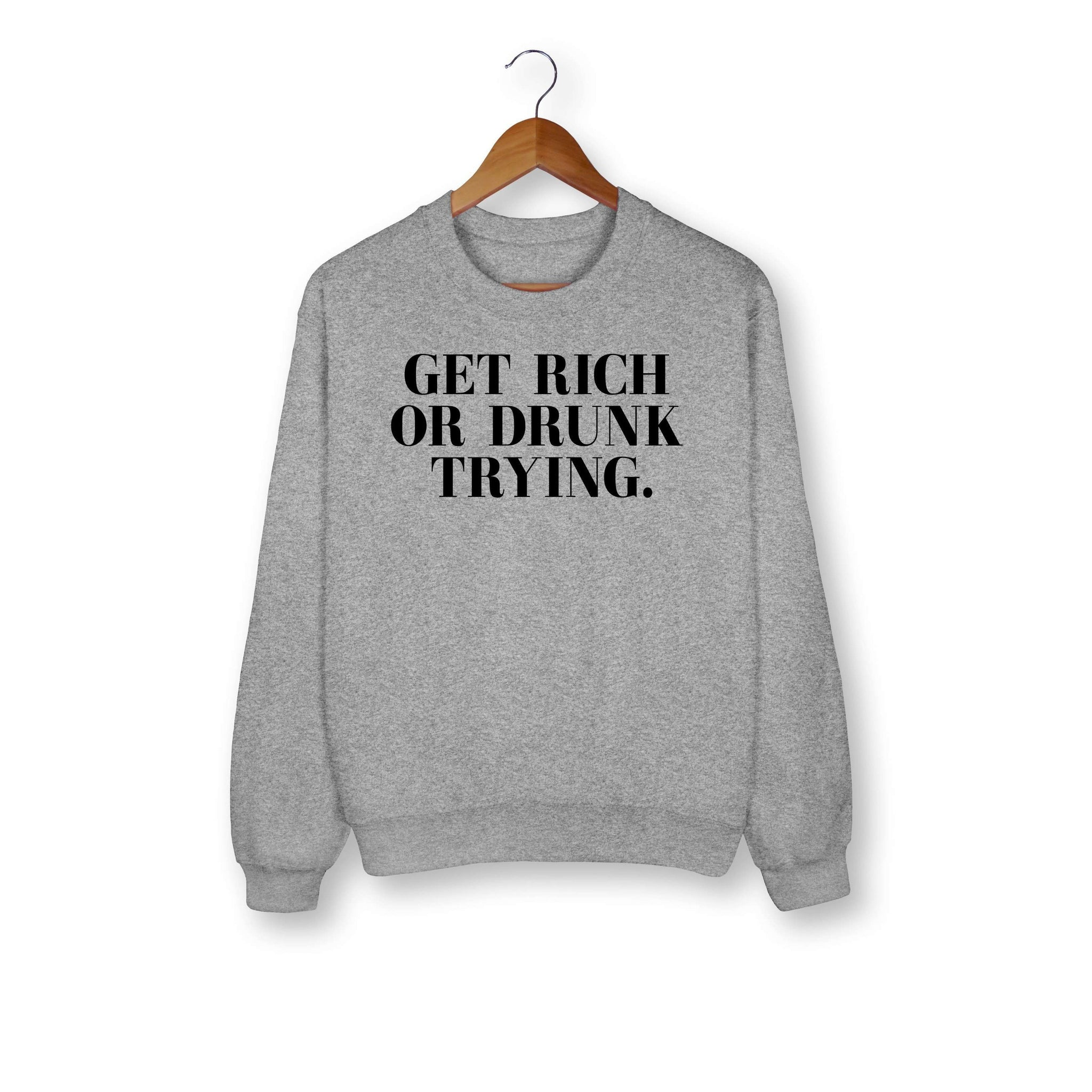 Get Rich Or Drunk Trying Sweatshirt