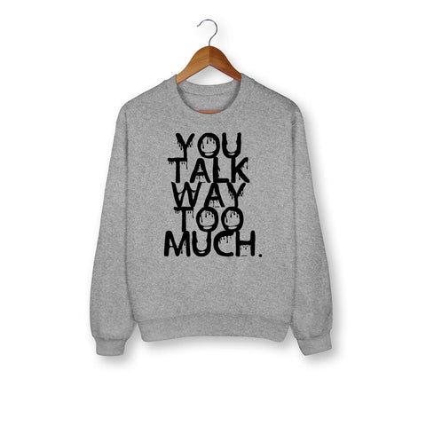 You Talk Way Too Much Sweatshirt - HighCiti