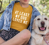 At Least My Dog Loves Me Shirt
