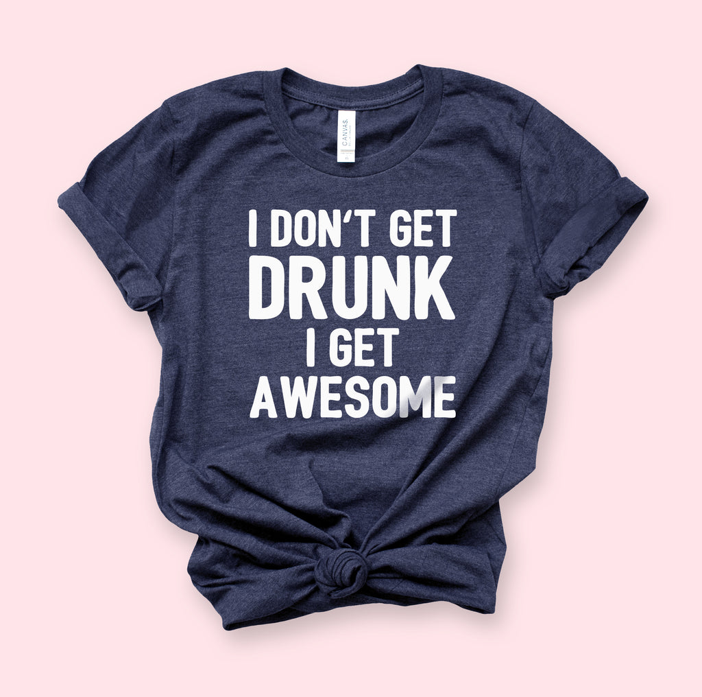 I Don't Get Drunk I Get Awesome Shirt - HighCiti