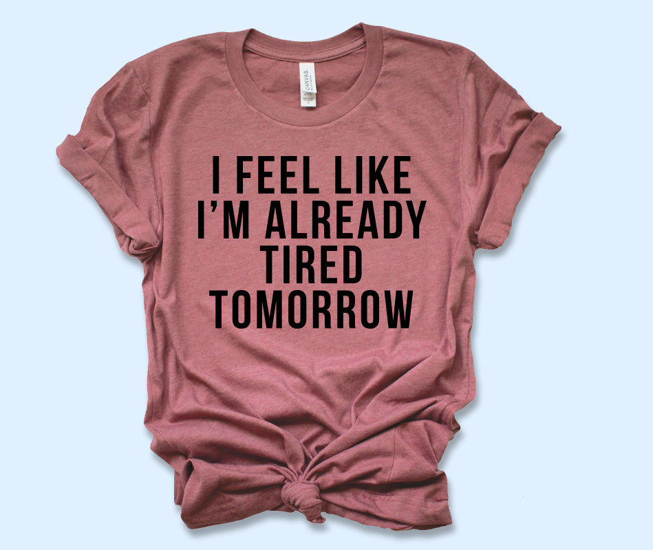 I'm Feel Like Already Tired Tomorrow Shirt