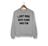 Grey sweatshirt that says I just hope both teams have fun - HighCiti
