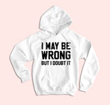 I May Be Wrong But I Doubt It Hoodie