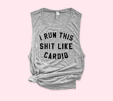 I Run This Shit Like Cardio Muscle Tank