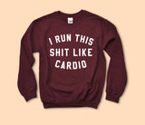 I Run This Shit Like Cardio Sweatshirt