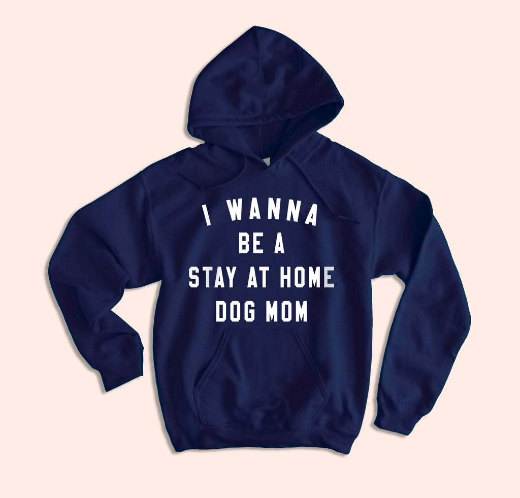 I Wanna Be A Stay At Home Dog Mom Hoodie - HighCiti