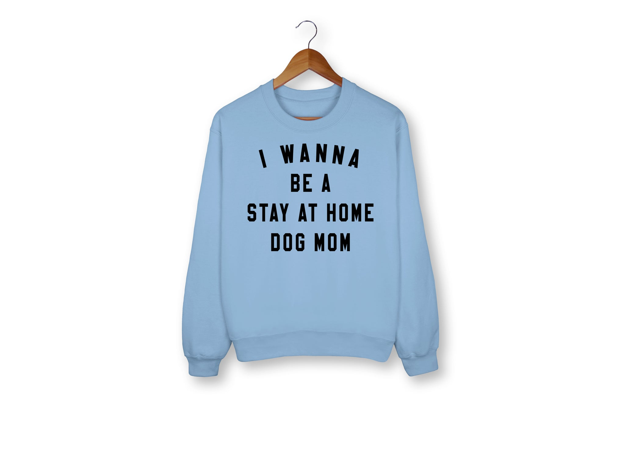I Wanna Be A Stay At Home Dog Mom Sweatshirt