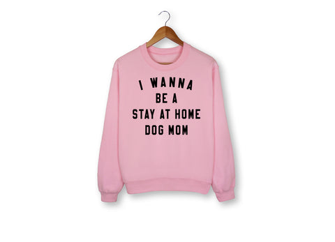 I Wanna Be A Stay At Home Dog Mom Sweatshirt - HighCiti