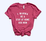 I Wanna Be A Stay At Home Dog Mom Shirt