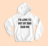 I'd Love To But My Dog Said No Hoodie