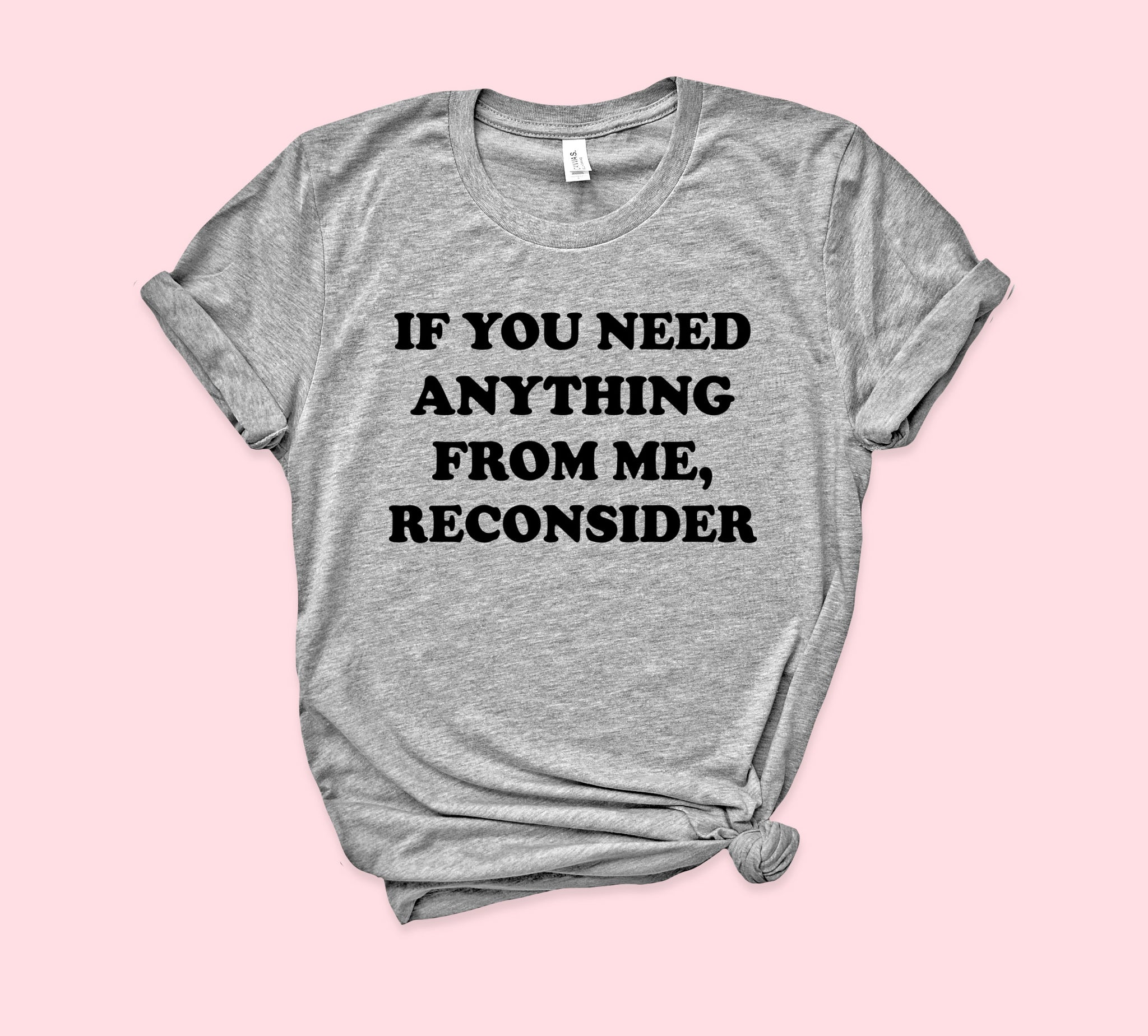 If You Need Anything From Me Reconsider Shirt