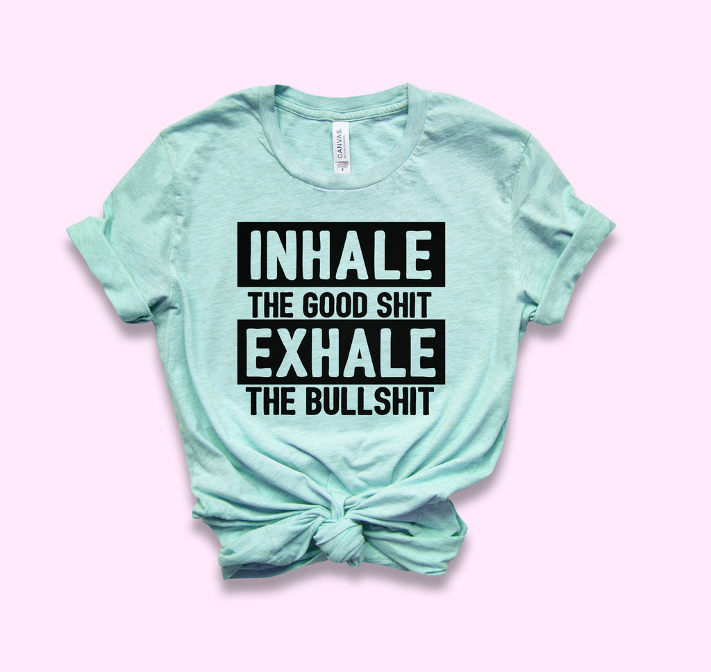 Inhale The Good Shit Exhale The Bullshit Shirt - HighCiti