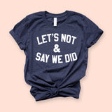 Let's Not And Say We Did Shirt