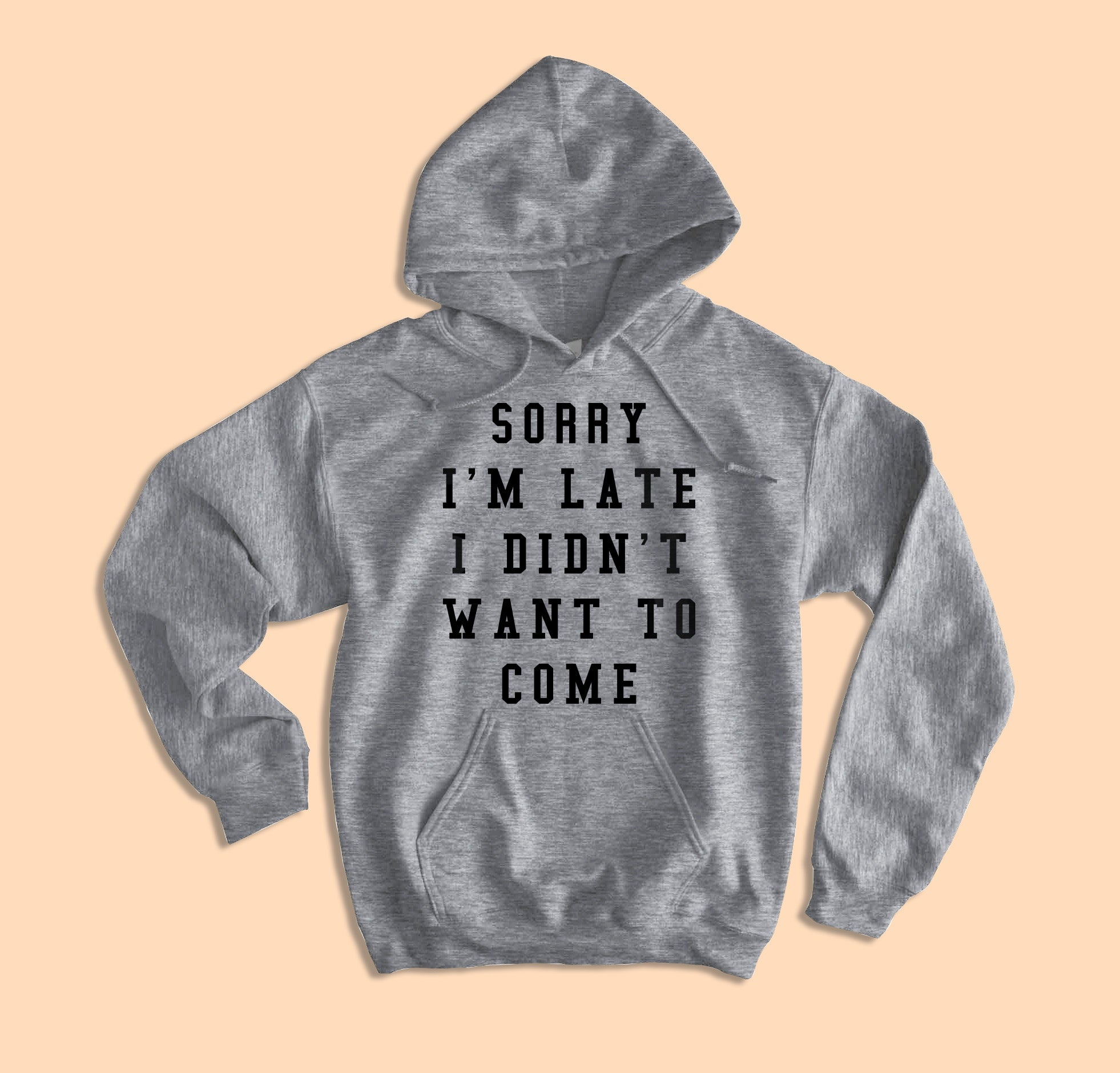 Sorry I'm Late I Didn't Want To Come Hoodie
