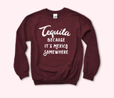 Tequila Because It's Mexico Somewhere Sweatshirt