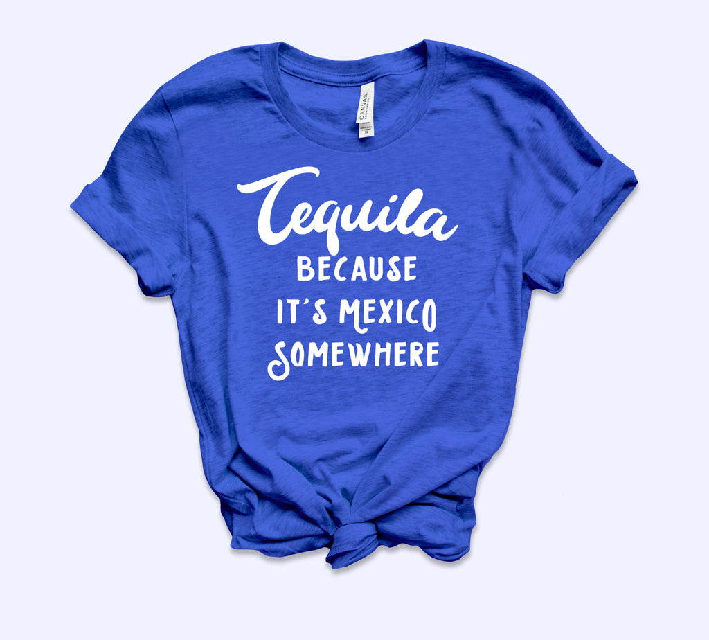 Tequila Because It's Mexico Somewhere Shirt