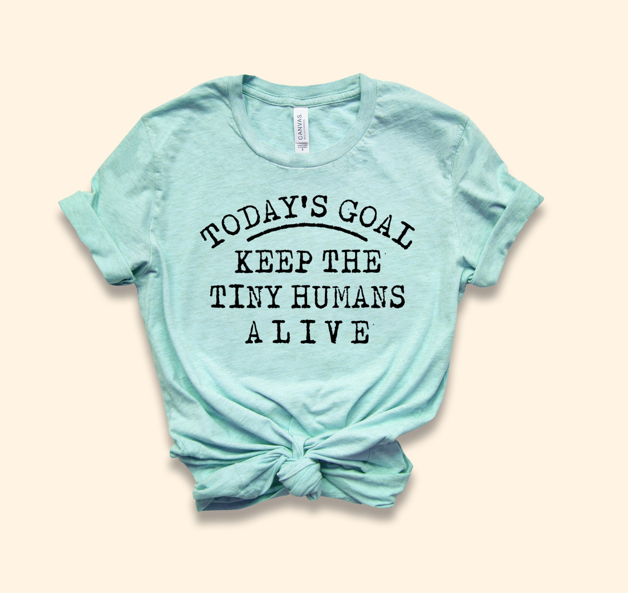 Today's Goal Keep The Tiny Humans Alive Shirt