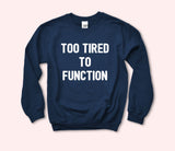 Too Tired To Function Sweatshirt