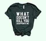 What Doesn't Kill You Disappoints Me Shirt