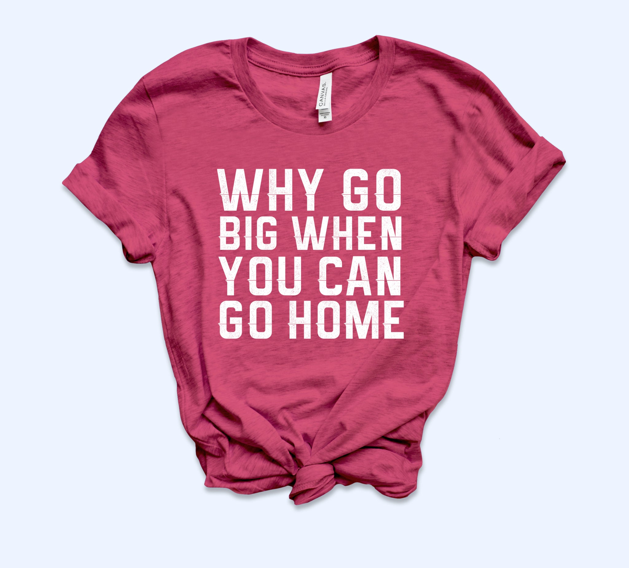 Why Go Big When You Can Go Home Shirt
