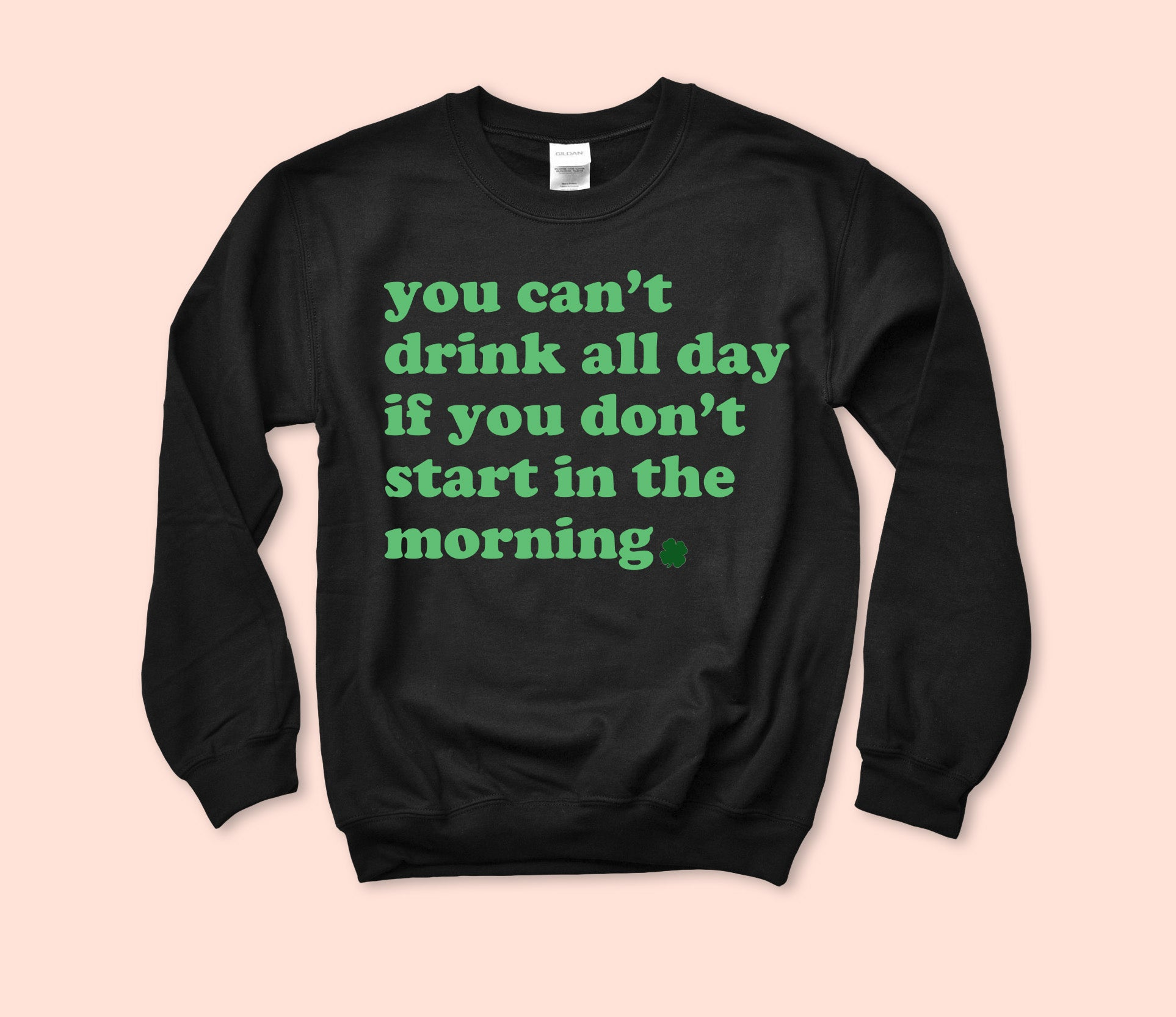 You Can't Drink All Day Sweatshirt