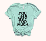 You Talk Way Too Much Shirt