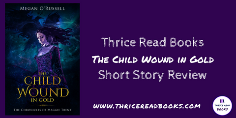 Thrice Read Books reviews Megan O'Russell's short story - Child Wound in Gold