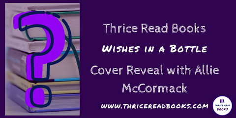 Thrice Read Books hosts a cover reveal for Allie McCormack's upcoming paranormal romance novel, WISHES IN A BOTTLE - book 1 in the Wishes and Dreams series.