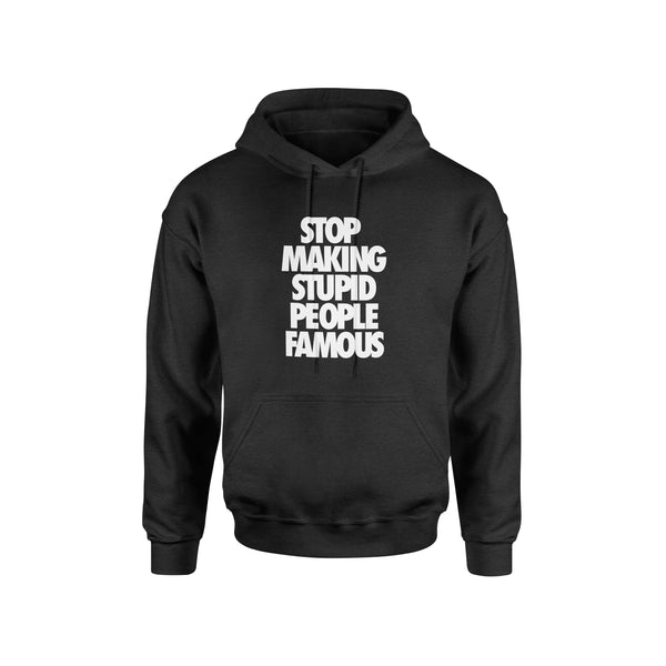 Stop Making Stupid People Famous Hoodie