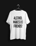 Alcohol Makes Us Friends! Tee