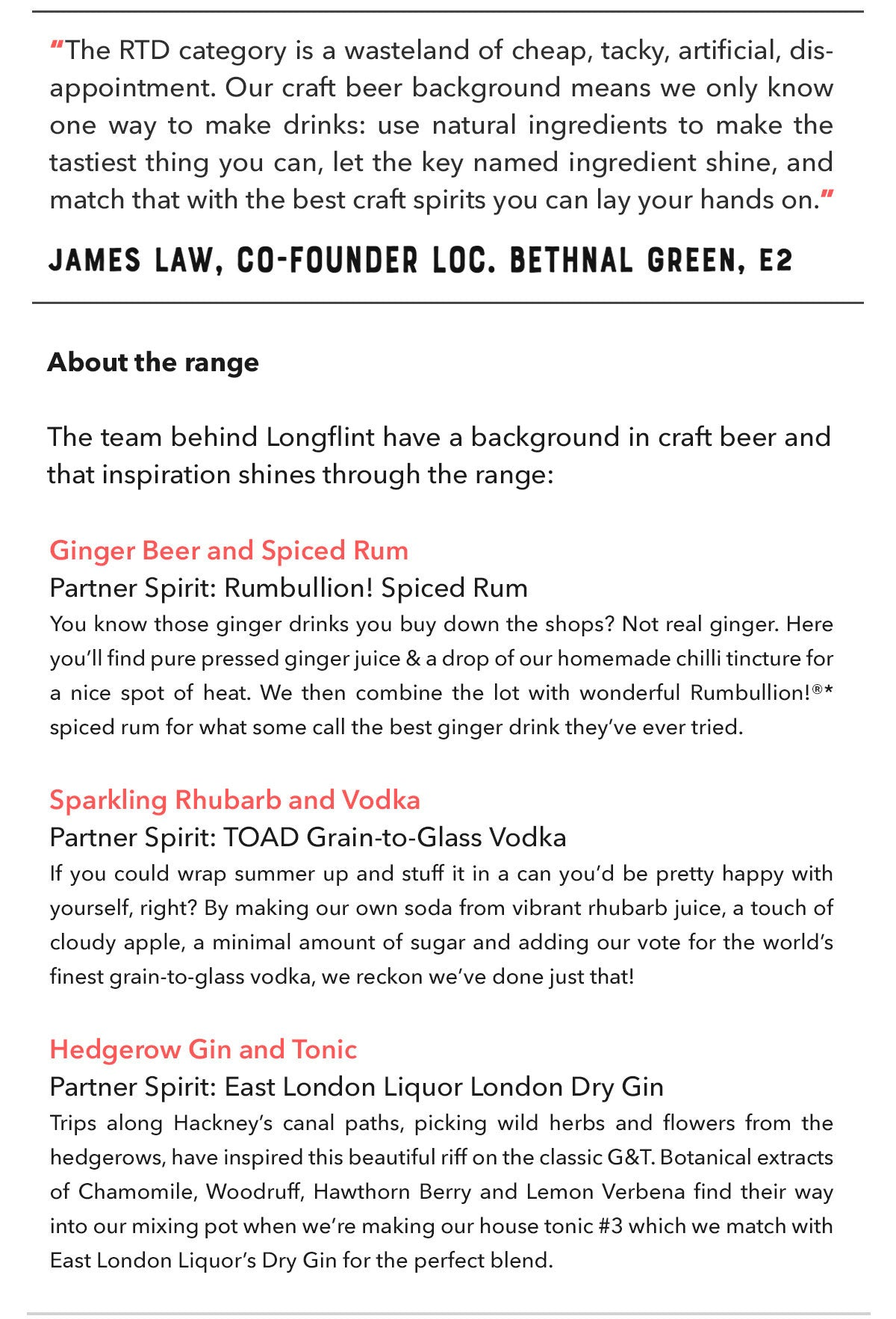 """The RTD category is a wasteland of cheap, tacky, artificial, disappointment. Our craft beer background means we only know one way to make drinks: use natural ingredients to make the tastiest thing you can, let the key named ingredient shine, and match that with the best craft spirits you can lay your hands on.""<br /><strong>James Law, Co-Founder Longflint Drinks Co.</strong><br /><br /><br /><strong>About the range</strong><br /><br />The team behind Longflint have a background in craft beer and that inspiration shines through the range:<br /> <br /><strong>Ginger Beer and Spiced Rum</strong><br />Partner Spirit: Rumbullion! Spiced Rum<br />You know those ginger drinks you buy down the shops? Not real ginger. Here you'll find pure pressed ginger juice &amp; a drop of our homemade chilli tincture for a nice spot of heat. We then combine the lot with wonderful Rumbullion!®* spiced rum for what some call the best ginger drink they've ever tried. <br /><br /><strong>Sparkling Rhubarb and Vodka</strong><br />Partner Spirit: TOAD Grain-to-Glass Vodka<br />If you could wrap summer up and stuff it in a can you'd be pretty happy with yourself, right? By making our own soda from vibrant rhubarb juice, a touch of cloudy apple, a minimal amount of sugar and adding our vote for the world's finest grain-to-glass vodka, we reckon we've done just that!<br /><br /><strong>Hedgerow Gin and Tonic</strong><br />Partner Spirit: East London Liquor London Dry Gin<br />Trips along Hackney's canal paths, picking wild herbs and flowers from the hedgerows, have inspired this beautiful riff on the classic G&amp;T. Botanical extracts of Chamomile, Woodruff, Hawthorn Berry and Lemon Verbena find their way into our mixing pot when we're making our house tonic #3 which we match with East London Liquor's Dry Gin for the perfect blend."