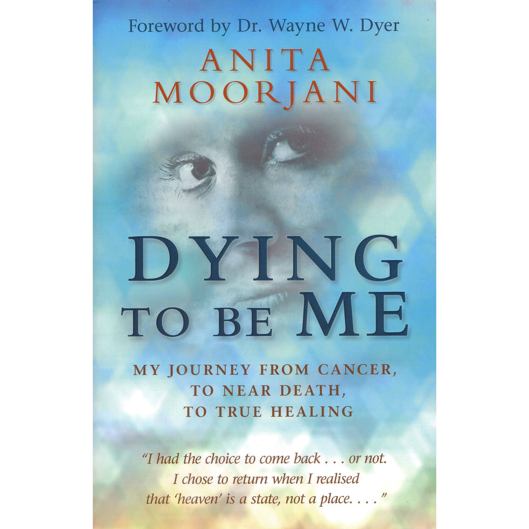 Dying to Be Me: My Journey from Cancer, to Near Death, to True Healing, by Anita Moorjani
