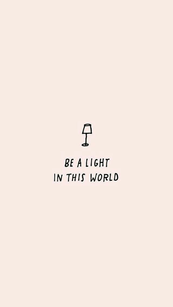 BE A LIGHT IN THIS WORLD.