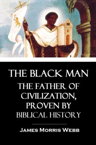 THE BLACK MAN THE FATHER OF CIVILIZATION, PROVEN BY BIBLICAL HISTORY PAPERBACK