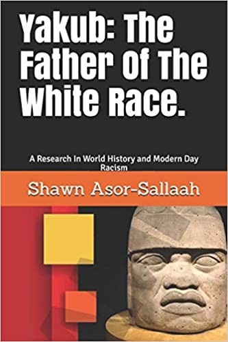Yakub: The Father Of The White Race.: A Research In World History and Modern Day Racism