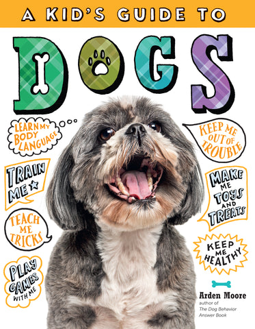 A Kid's Guide to Dogs How to Train, Care for, and Play and Communicate with Your Amazing Pet!