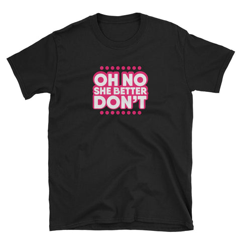 OH NO SHE BETTER DON'T! Unisex T-Shirt