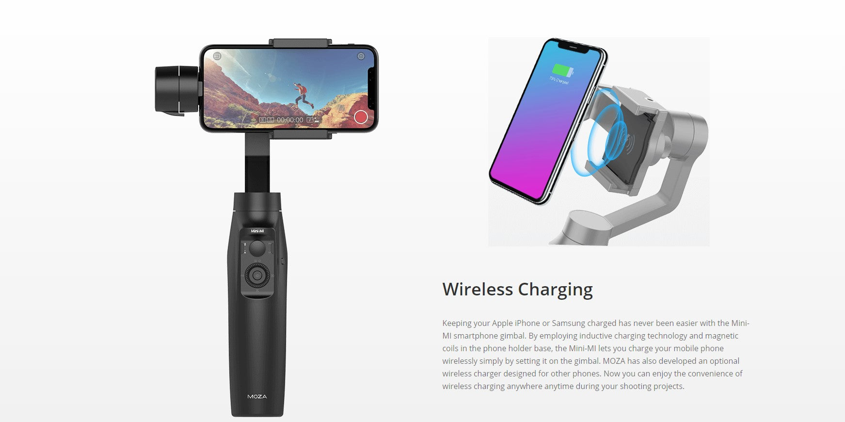 Wireless ChargingKeeping your Apple iPhone or Samsung charged has never been easier with the Mini-MI smartphone gimbal. By employing inductive charging technology and magnetic coils in the phone holder base, the Mini-MI lets you charge your mobile phone wirelessly simply by setting it on the gimbal. MOZA has also developed an optional wireless charger designed for other phones. Now you can enjoy the convenience of wireless charging anywhere anytime during your shooting projects-wireless