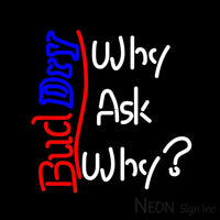 Bud Dry Why Ask Why? Neon Beer Sign 24x24