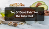 "Top 5 ""Good Fats"" for the Keto Diet"