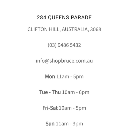 284 QUEENS PARADE CLIFTON HILL, AUSTRALIA, 3068  (03) 9486 5432  info@shopbruce.com.au  Mon 11am - 5pm  Tue - Thu 10am - 6pm  Fri-Sat 10am - 5pm  Sun 11am - 3pm