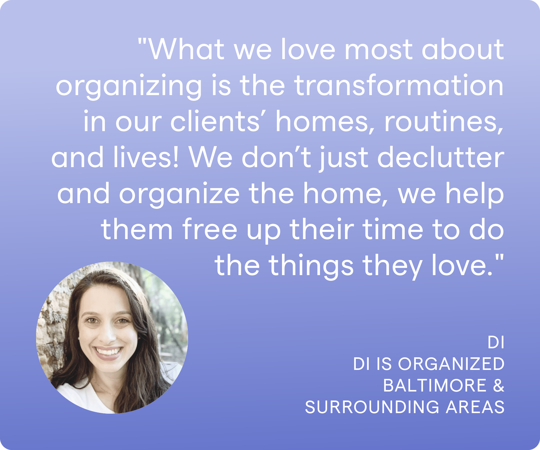 'What we love most about organizing is the transformation in our clients' homes, routines, and lives! We don't just declutter and organize the home, we help them free up their time to do the things they love.' Di, Di is Organized, Baltimore & Surrounding Areas