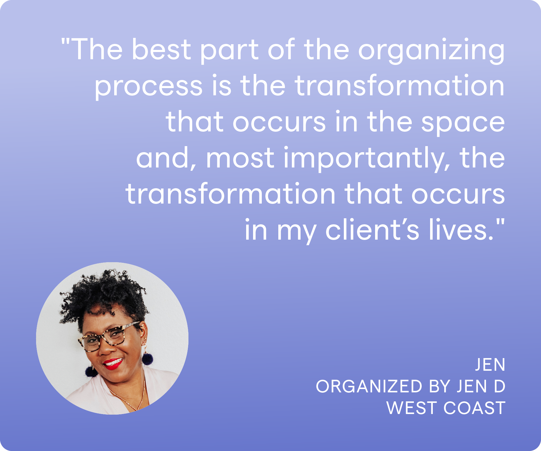 'The best part of the organizing process is the transformation that occurs in the space and, most importantly, the transformation that occurs in my client's lives.' Jen, Organized by Jen D, West Coast