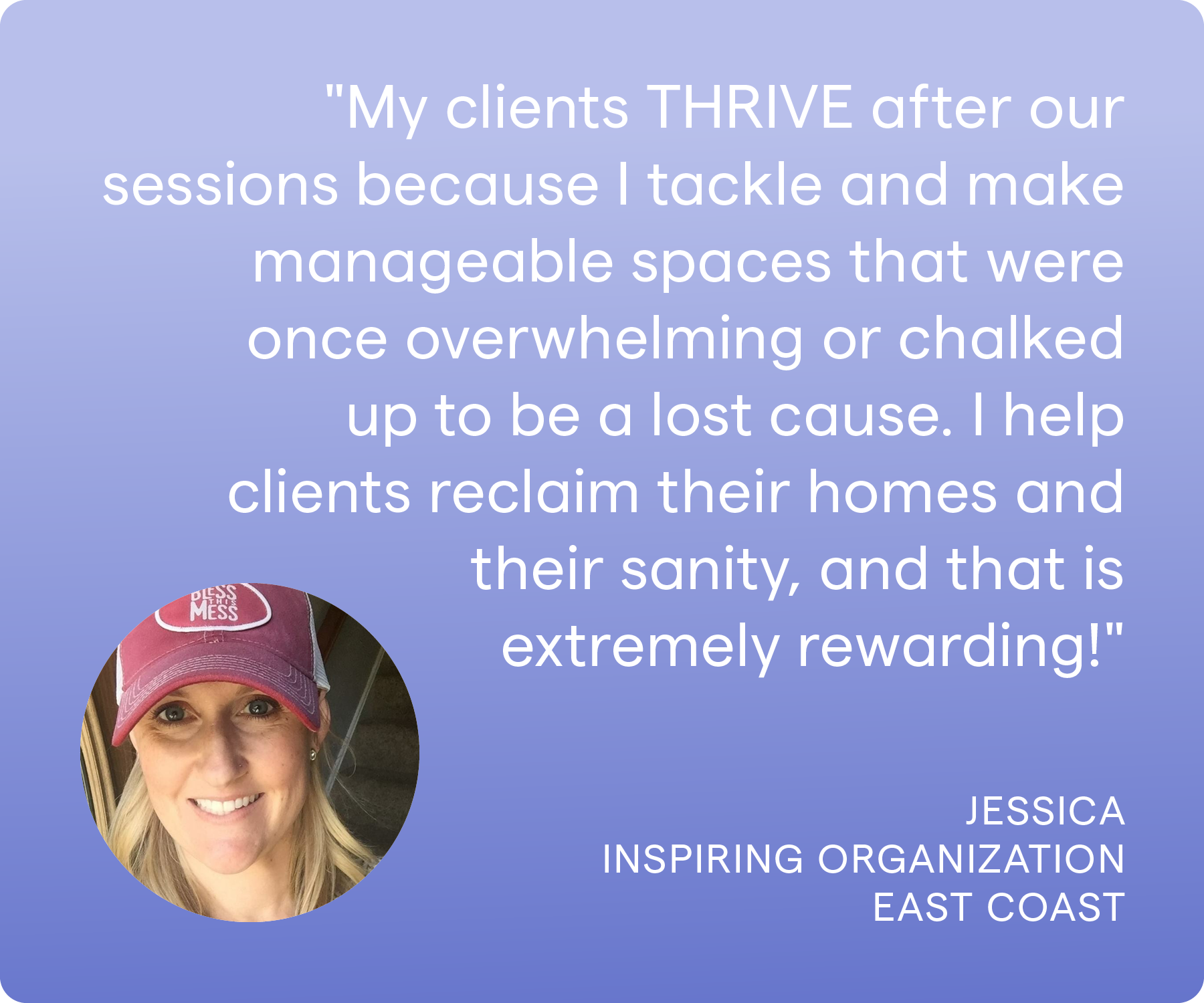 'My clients THRIVE after our sessions because I tackle and make manageable spaces that were once overwhelming or chalked up to be a lost cause. I help clients reclaim their homes and their sanity, and that is extremely rewarding!' Jessica, Inspiring Organization, East Coast
