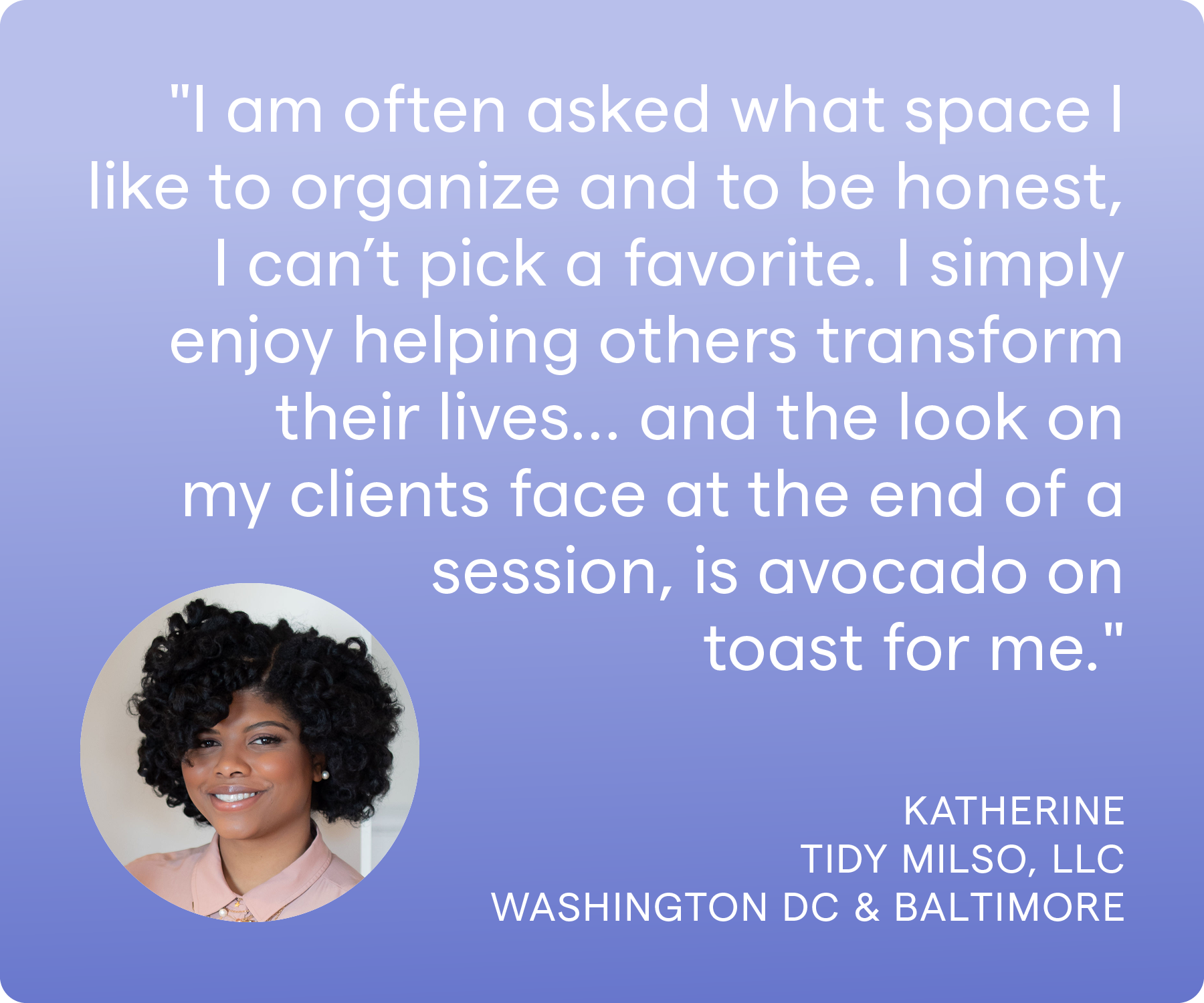 'I am often asked what space I like to organize and to be honest, I can't pick a favorite. I simply enjoy helping others transform their lives… and the look on my clients face at the end of a session, is avocado on toast for me.' Katherine, Tidy Milso LLC, Washington DC and Baltimore