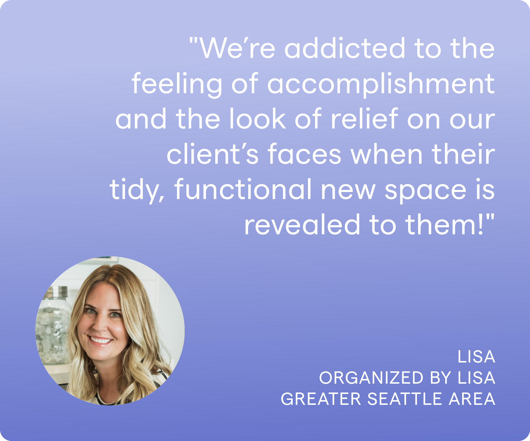 'We're addicted to the feeling of accomplishment and the look of relief on our client's faces when their tidy, functional new space is revealed to them.' Lisa, Organized by Lisa, Greater Seattle/Bellevue