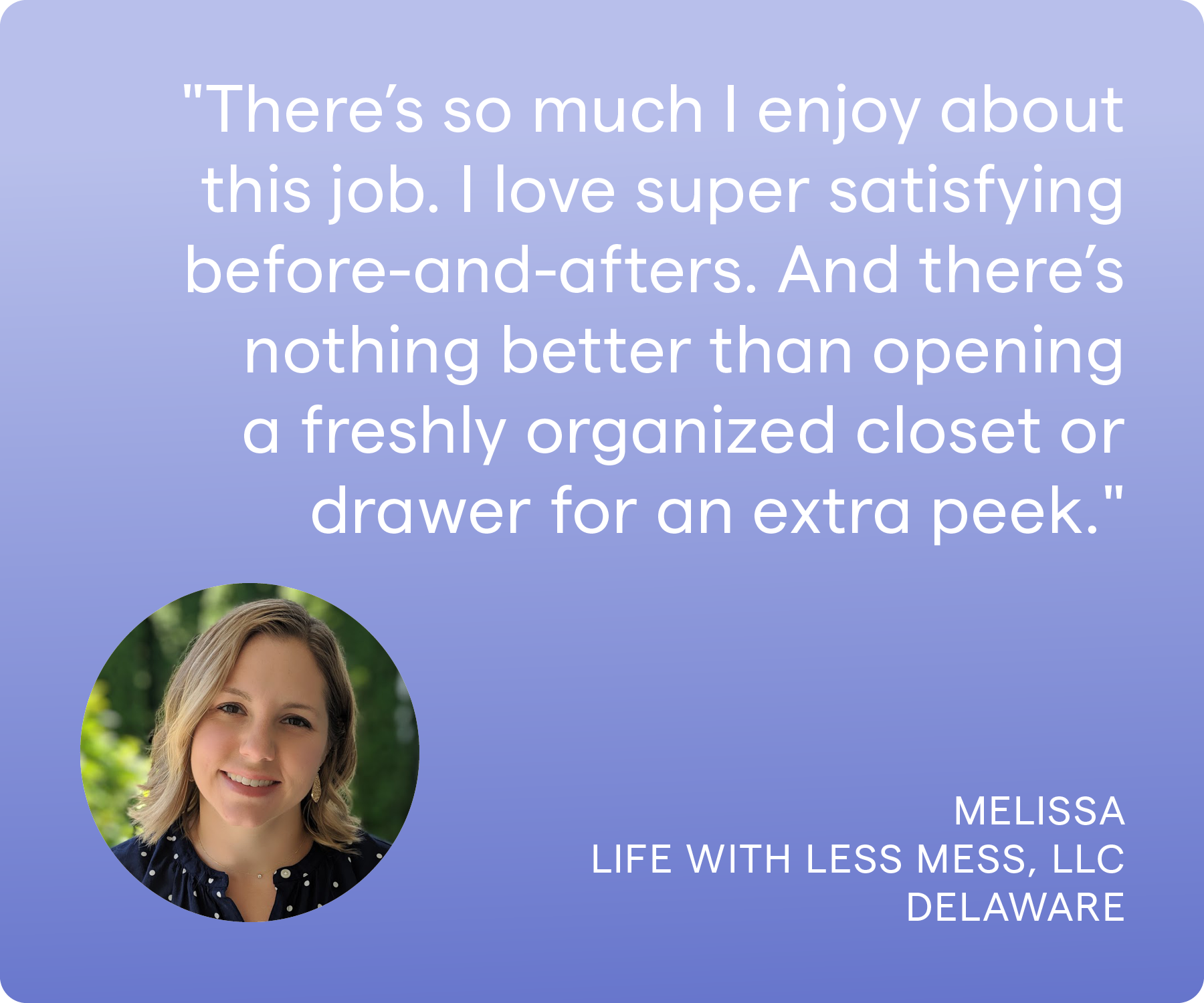 'There's so much I enjoy about this job. Topping the list, I'd say I love helping clients-- the burden that is lifted when I leave is visible. I love super satisfying before-and-afters. And there's nothing better than opening a freshly organized closet or drawer for an extra peek.' Melissa, Life With Less Mess LLC, Delaware