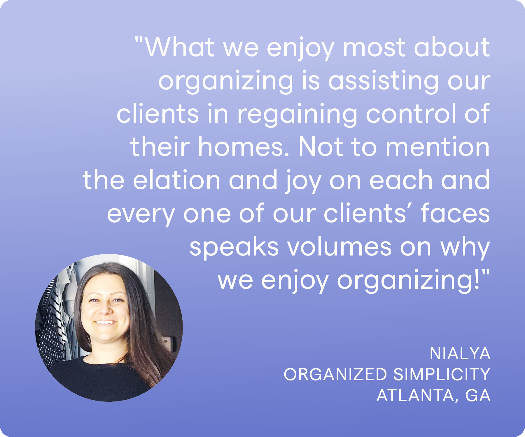 'What we enjoy most about organizing is assisting our clients in regaining control of their homes. Not to mention the elation and joy on each and every one of our clients' faces speaks volumes on why we enjoy organizing!' Nialya, Organized Simplicity, Atlanta