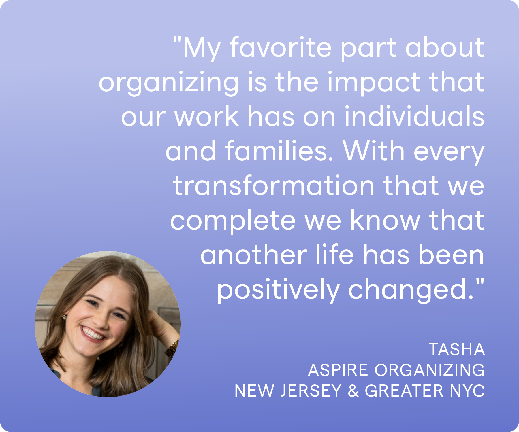 'My favorite part about organizing is the impact that our work has on individuals and families. With every transformation that we complete we know that another life has been positively changed.' Tasha, Aspire Organizing, New Jersey and Greater NYC